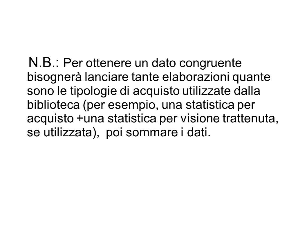 N.B.: Per ottenere un dato congruente bisognerà lanciare tante elaborazioni quante sono le tipologie di acquisto utilizzate dalla biblioteca (per esempio, una statistica per acquisto +una statistica per visione trattenuta, se utilizzata), poi sommare i dati.