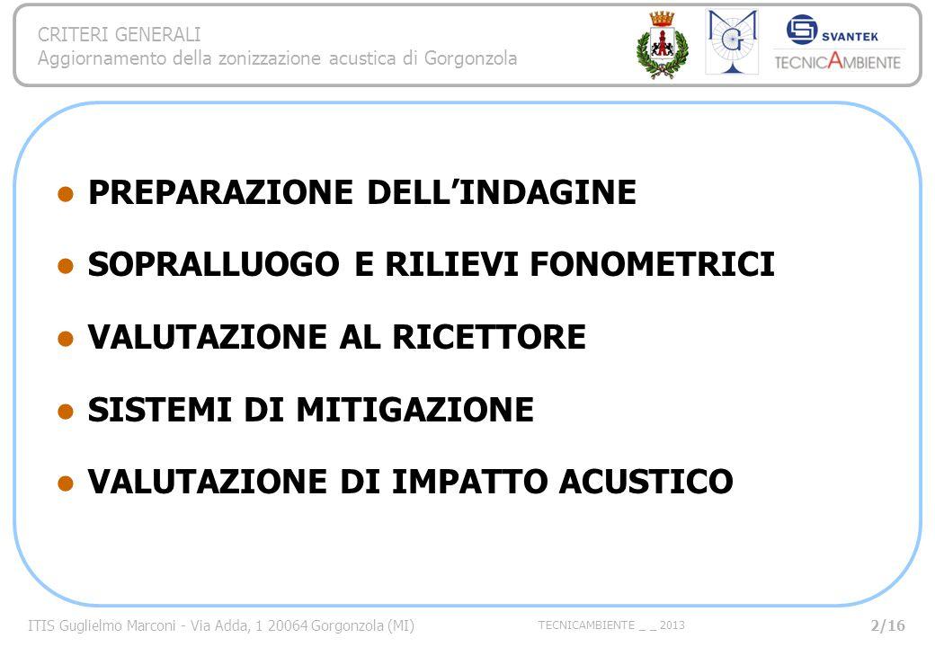 ITIS Guglielmo Marconi - Via Adda, 1 20064 Gorgonzola (MI) TECNICAMBIENTE _ _ 2013 CRITERI GENERALI Aggiornamento della zonizzazione acustica di Gorgonzola PREPARAZIONE DELLINDAGINE SOPRALLUOGO E RILIEVI FONOMETRICI VALUTAZIONE AL RICETTORE SISTEMI DI MITIGAZIONE VALUTAZIONE DI IMPATTO ACUSTICO 2/16