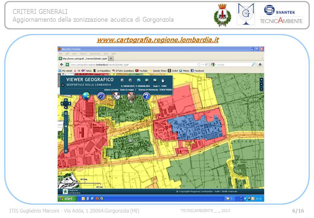 ITIS Guglielmo Marconi - Via Adda, 1 20064 Gorgonzola (MI) TECNICAMBIENTE _ _ 2013 CRITERI GENERALI Aggiornamento della zonizzazione acustica di Gorgonzola www.cartografia.regione.lombardia.it Viewer Geografico 6/16