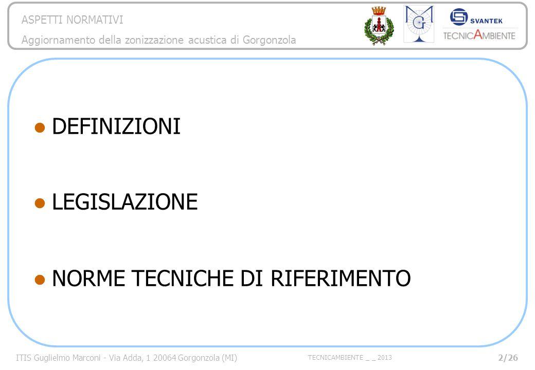 ITIS Guglielmo Marconi - Via Adda, 1 20064 Gorgonzola (MI) TECNICAMBIENTE _ _ 2013 ASPETTI NORMATIVI Aggiornamento della zonizzazione acustica di Gorgonzola NORME TECNICHE DI RIFERIMENTO 23/26