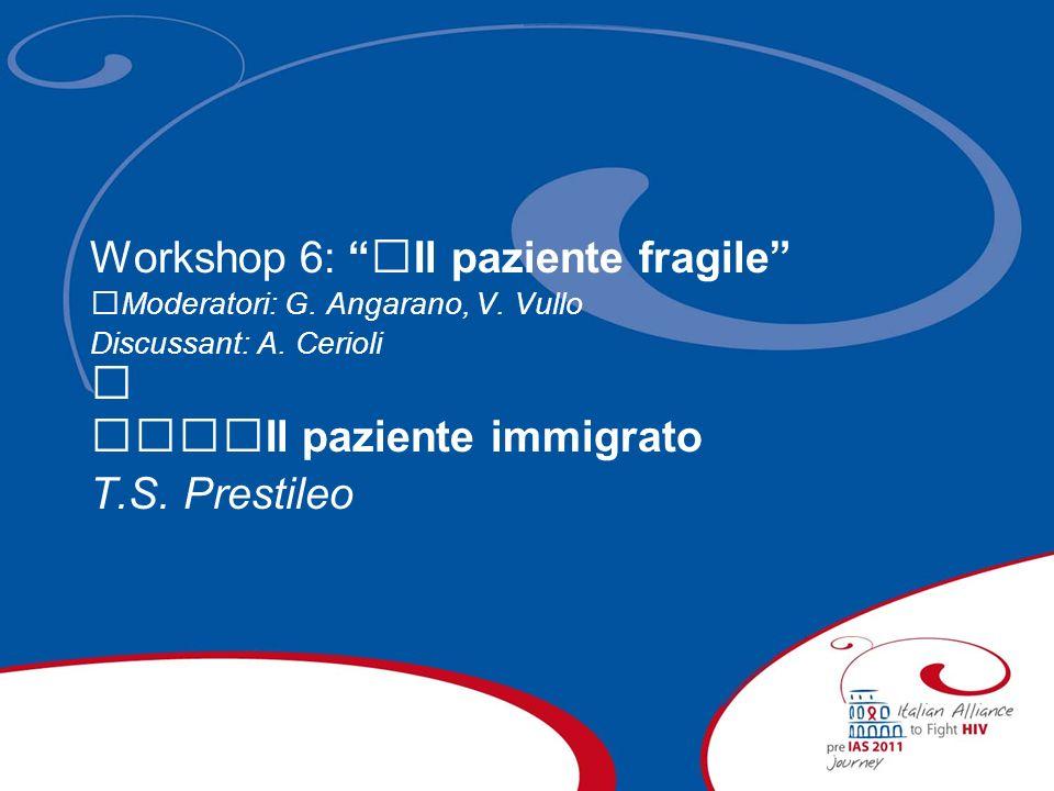 Workshop 6: Il paziente fragile Moderatori: G. Angarano, V. Vullo Discussant: A. Cerioli Il paziente immigrato T.S. Prestileo