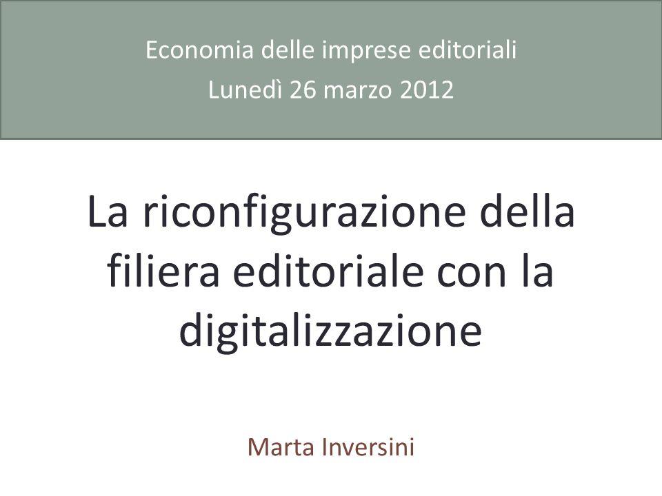 La riconfigurazione della filiera editoriale con la digitalizzazione Marta Inversini Economia delle imprese editoriali Lunedì 26 marzo 2012