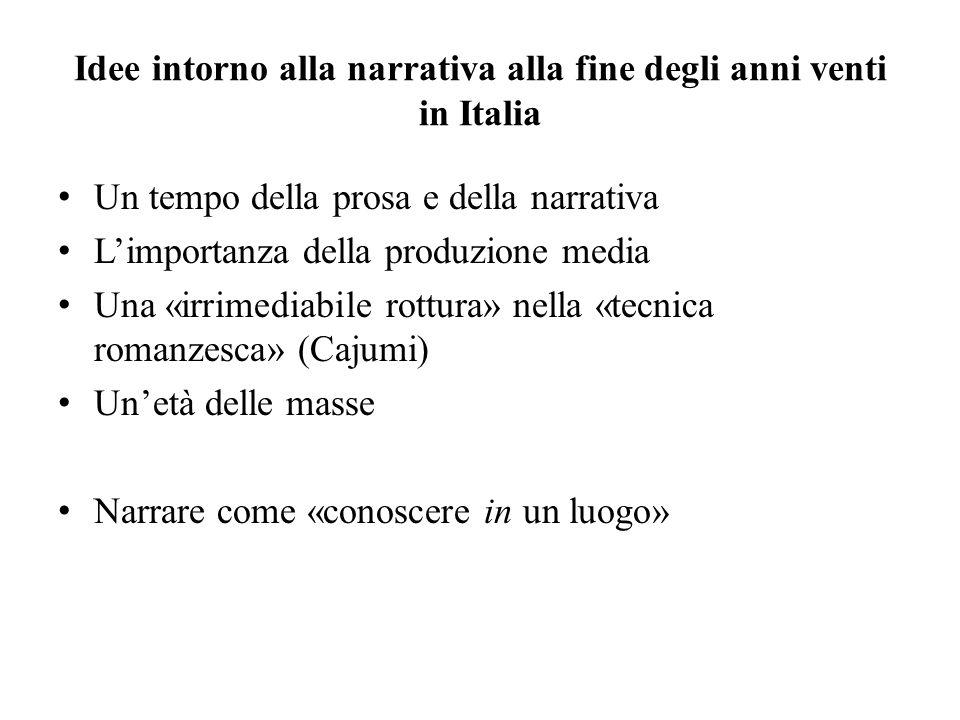 Idee intorno alla narrativa alla fine degli anni venti in Italia Un tempo della prosa e della narrativa Limportanza della produzione media Una «irrimediabile rottura» nella «tecnica romanzesca» (Cajumi) Unetà delle masse Narrare come «conoscere in un luogo»