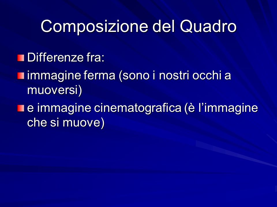 Composizione del Quadro Differenze fra: immagine ferma (sono i nostri occhi a muoversi) e immagine cinematografica (è limmagine che si muove)