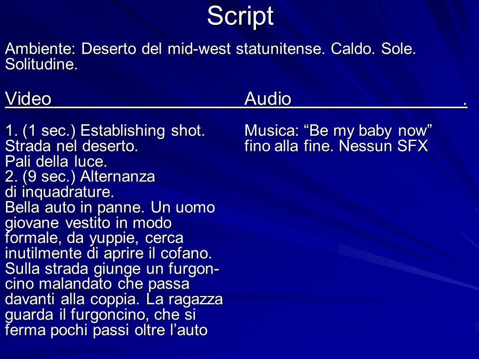 Script Ambiente: Deserto del mid-west statunitense. Caldo. Sole. Solitudine. Video Audio. 1. (1 sec.) Establishing shot. Musica: Be my baby now Strada