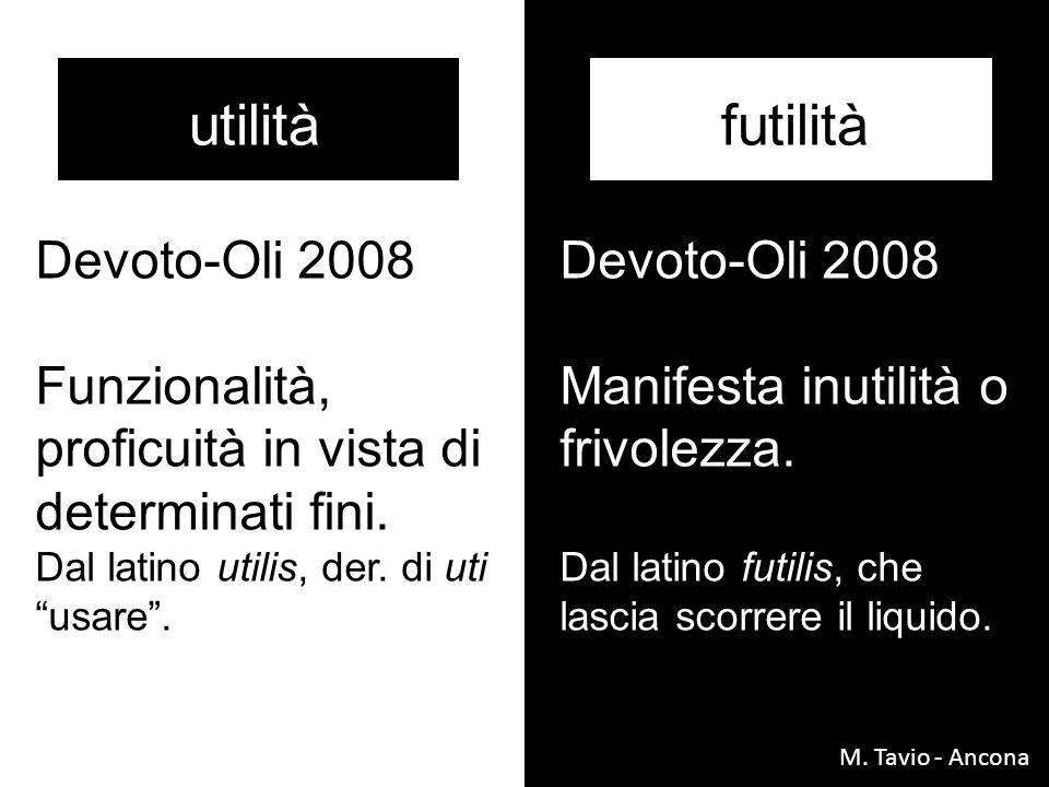 utilitàfutilità Devoto-Oli 2008 Manifesta inutilità o frivolezza. Dal latino futilis, che lascia scorrere il liquido. Devoto-Oli 2008 Funzionalità, pr