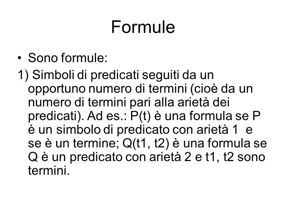 Formule Sono formule: 1) Simboli di predicati seguiti da un opportuno numero di termini (cioè da un numero di termini pari alla arietà dei predicati).