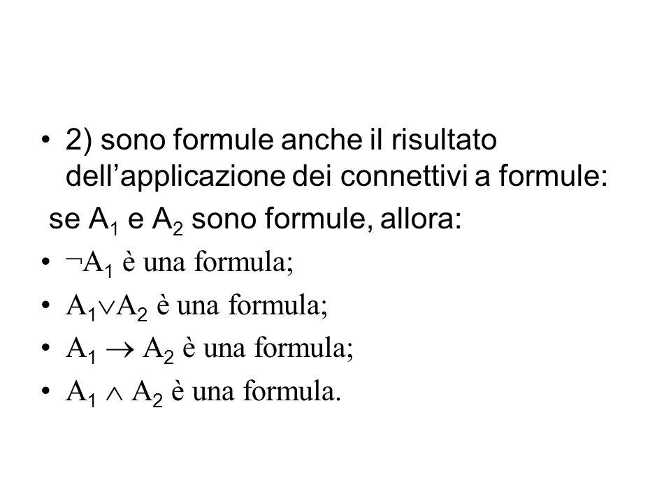 2) sono formule anche il risultato dellapplicazione dei connettivi a formule: se A 1 e A 2 sono formule, allora: ¬A 1 è una formula; A 1 A 2 è una formula; A 1 A 2 è una formula.