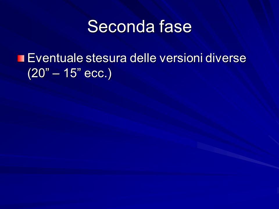Seconda fase Eventuale stesura delle versioni diverse (20 – 15 ecc.)