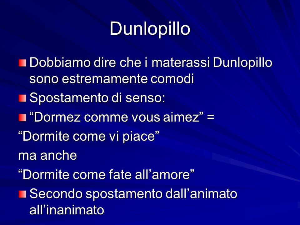 Dunlopillo Dobbiamo dire che i materassi Dunlopillo sono estremamente comodi Spostamento di senso: Dormez comme vous aimez = Dormite come vi piace ma anche Dormite come fate allamore Secondo spostamento dallanimato allinanimato