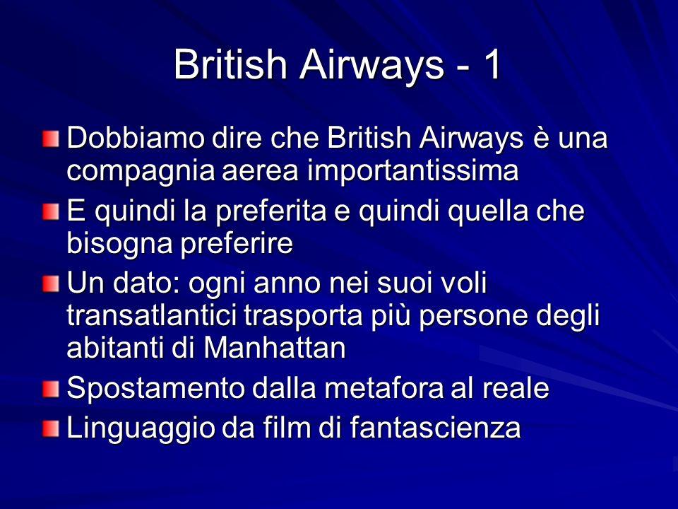British Airways - 1 Dobbiamo dire che British Airways è una compagnia aerea importantissima E quindi la preferita e quindi quella che bisogna preferire Un dato: ogni anno nei suoi voli transatlantici trasporta più persone degli abitanti di Manhattan Spostamento dalla metafora al reale Linguaggio da film di fantascienza