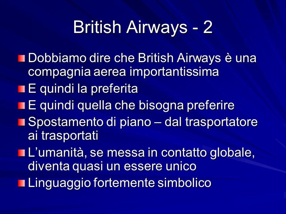 British Airways - 2 Dobbiamo dire che British Airways è una compagnia aerea importantissima E quindi la preferita E quindi quella che bisogna preferire Spostamento di piano – dal trasportatore ai trasportati Lumanità, se messa in contatto globale, diventa quasi un essere unico Linguaggio fortemente simbolico