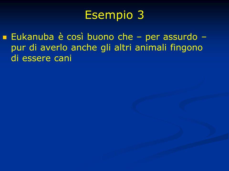 Esempio 3 Eukanuba è così buono che – per assurdo – pur di averlo anche gli altri animali fingono di essere cani