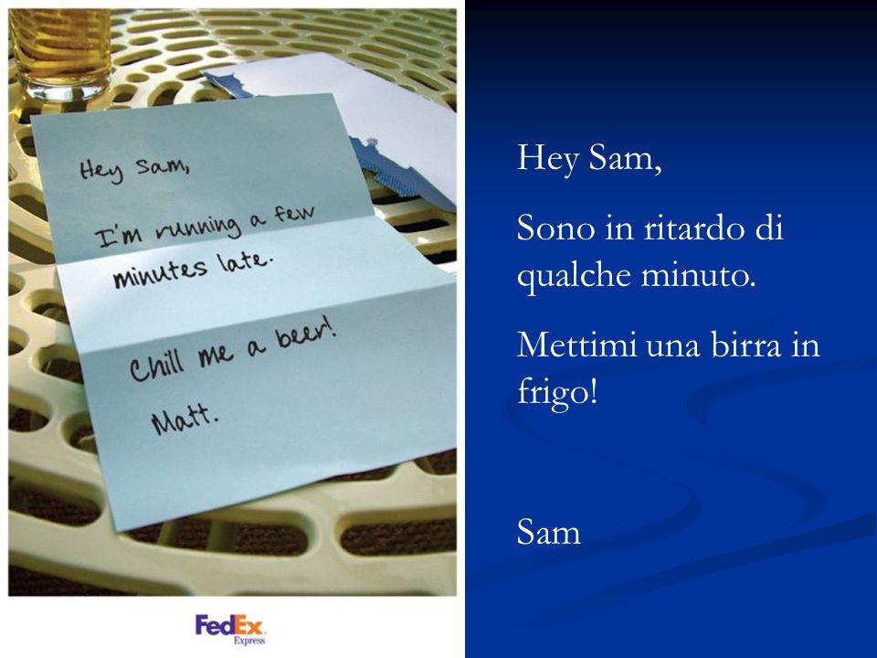 Hey Sam, Sono in ritardo di qualche minuto. Mettimi una birra in frigo! Sam