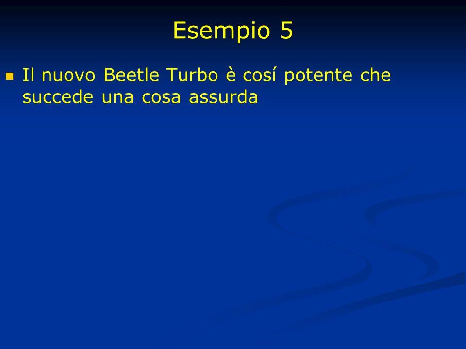 Esempio 5 Il nuovo Beetle Turbo è cosí potente che succede una cosa assurda