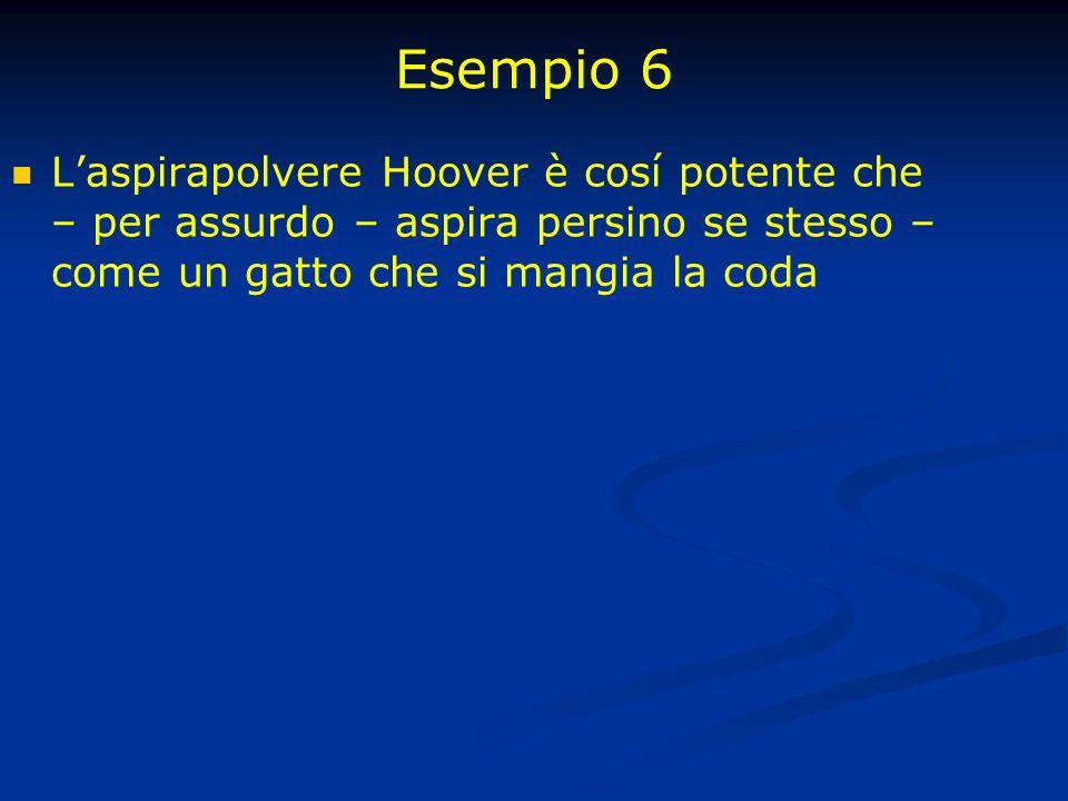 Esempio 6 Laspirapolvere Hoover è cosí potente che – per assurdo – aspira persino se stesso – come un gatto che si mangia la coda