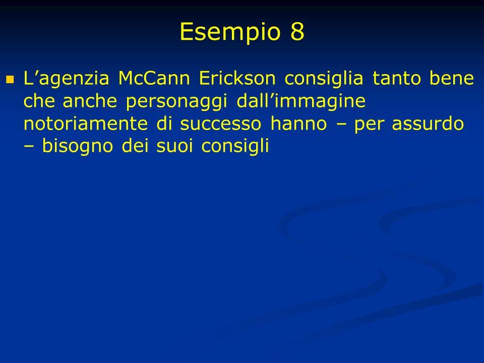 Esempio 8 Lagenzia McCann Erickson consiglia tanto bene che anche personaggi dallimmagine notoriamente di successo hanno – per assurdo – bisogno dei suoi consigli