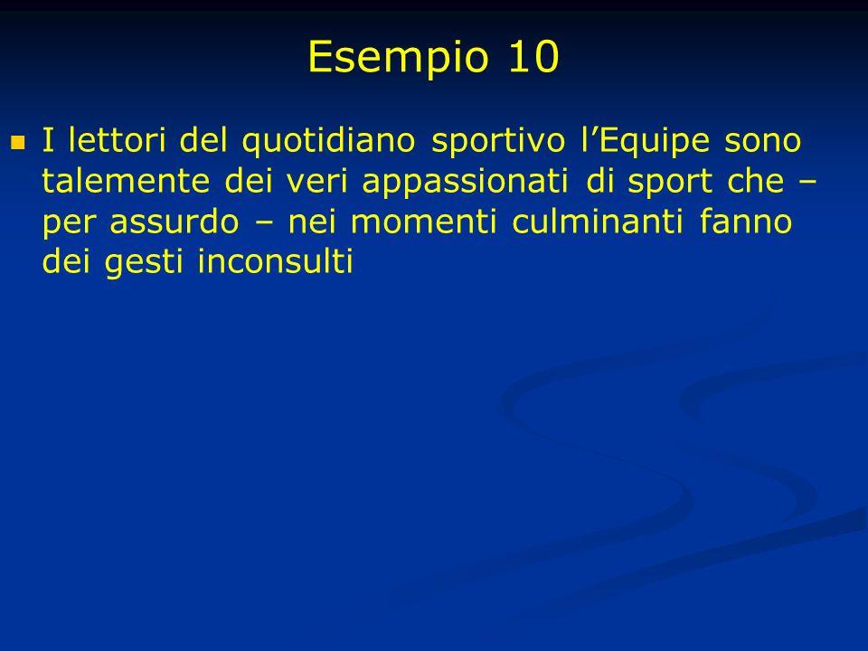 Esempio 10 I lettori del quotidiano sportivo lEquipe sono talemente dei veri appassionati di sport che – per assurdo – nei momenti culminanti fanno dei gesti inconsulti