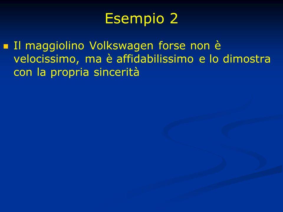 Esempio 2 Il maggiolino Volkswagen forse non è velocissimo, ma è affidabilissimo e lo dimostra con la propria sincerità