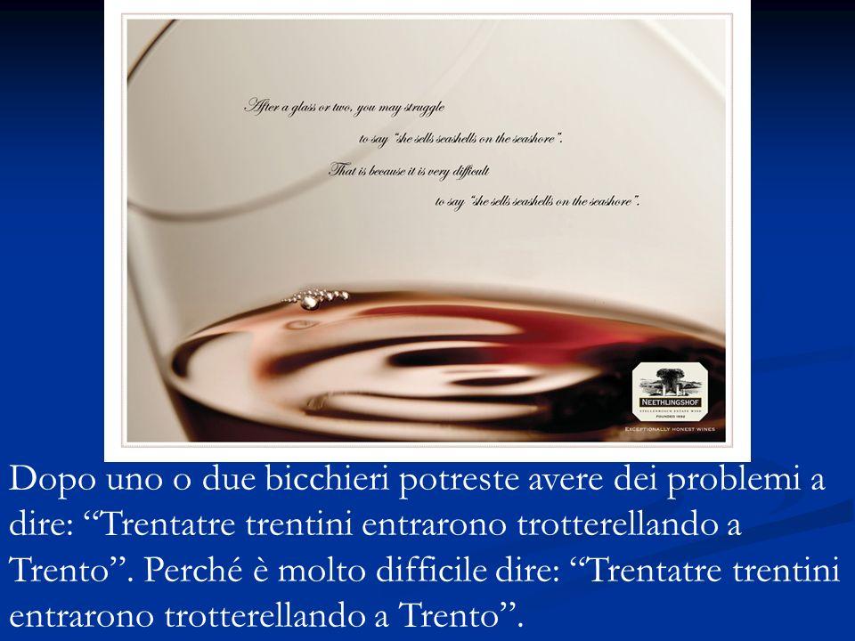 Dopo uno o due bicchieri potreste avere dei problemi a dire: Trentatre trentini entrarono trotterellando a Trento.