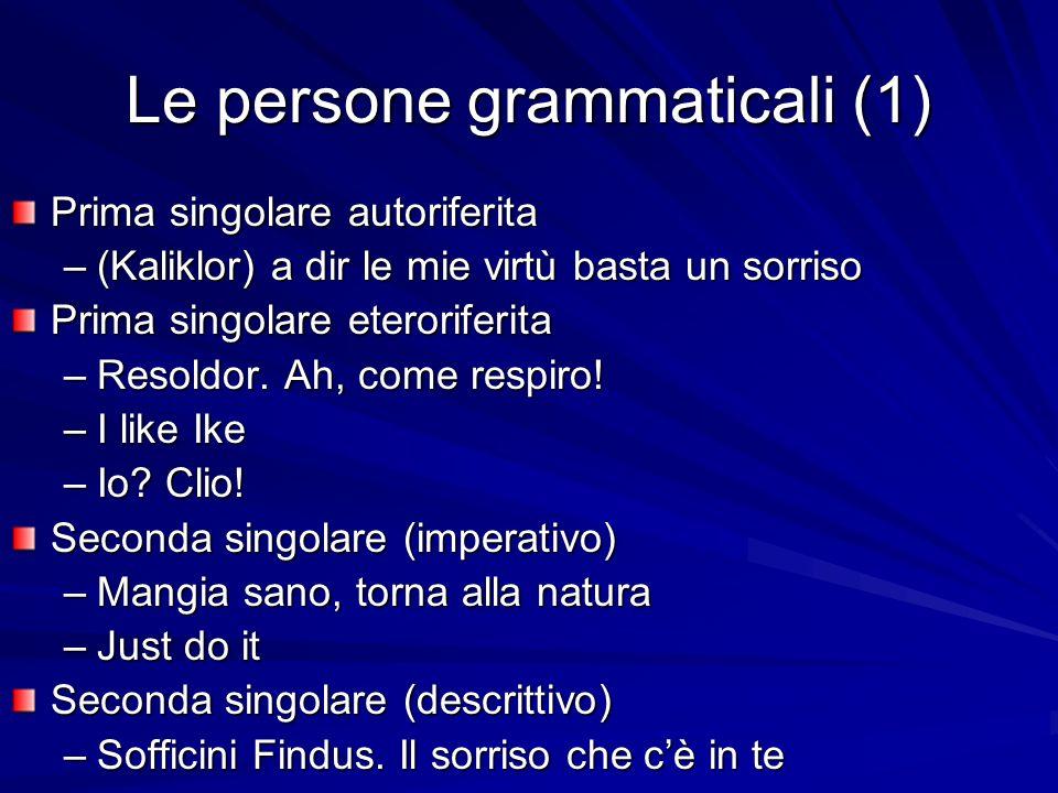 Le persone grammaticali (1) Prima singolare autoriferita –(Kaliklor) a dir le mie virtù basta un sorriso Prima singolare eteroriferita –Resoldor. Ah,