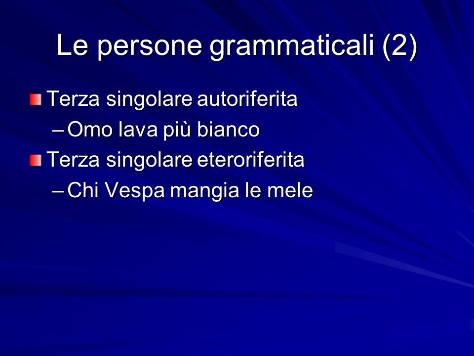Le persone grammaticali (2) Terza singolare autoriferita –Omo lava più bianco Terza singolare eteroriferita –Chi Vespa mangia le mele