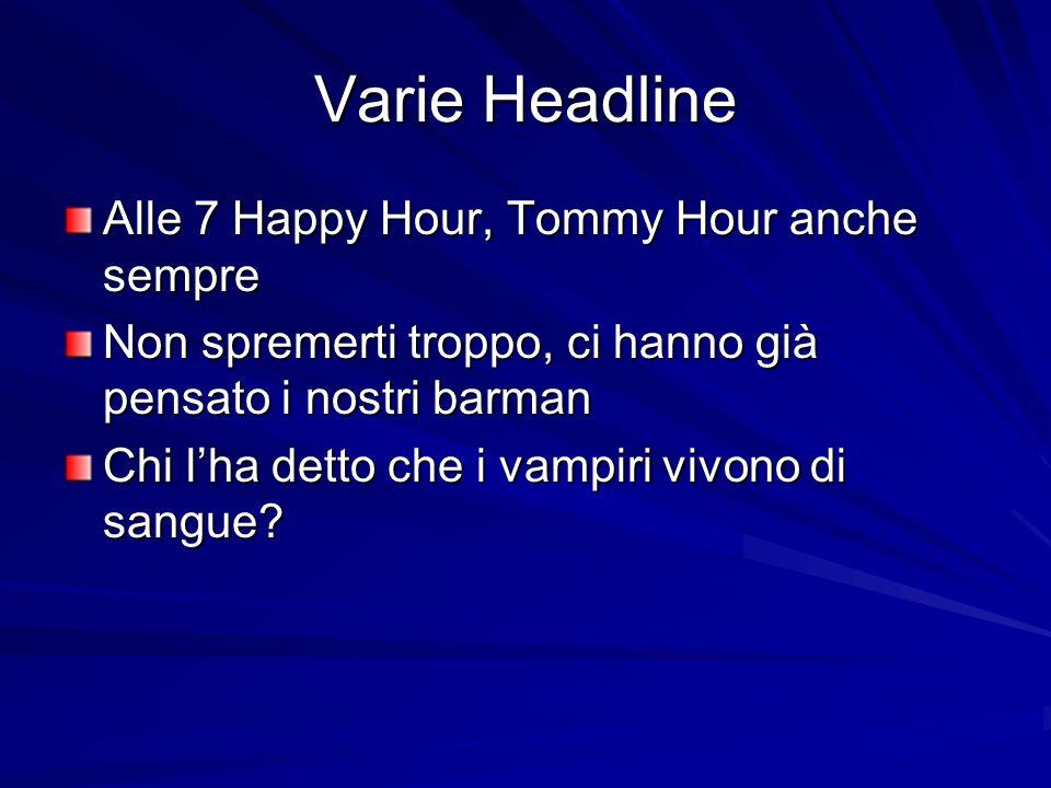 Varie Headline Alle 7 Happy Hour, Tommy Hour anche sempre Non spremerti troppo, ci hanno già pensato i nostri barman Chi lha detto che i vampiri vivon
