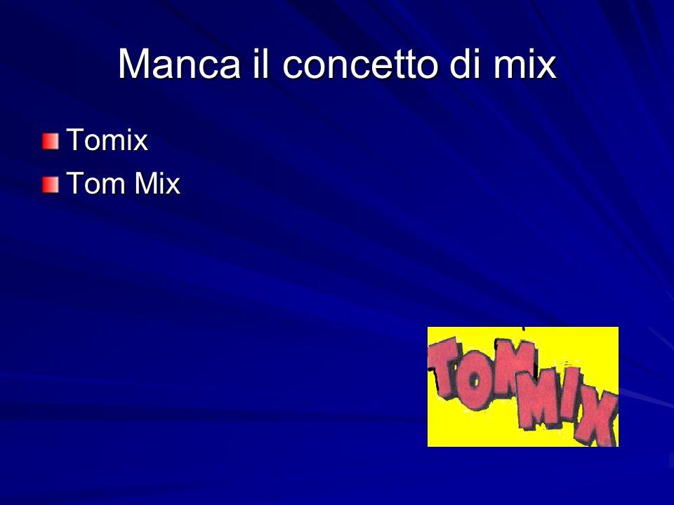 Manca il concetto di mix Tomix Tom Mix