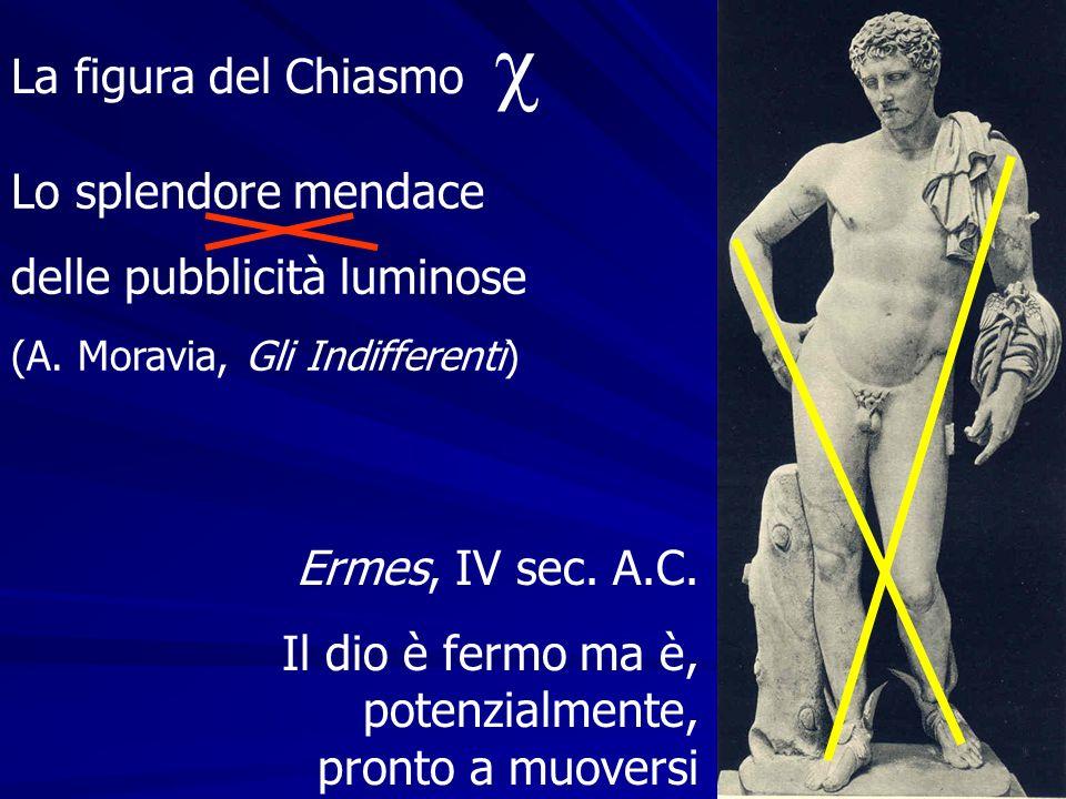 Lo splendore mendace delle pubblicità luminose (A. Moravia, Gli Indifferenti) La figura del Chiasmo Ermes, IV sec. A.C. Il dio è fermo ma è, potenzial
