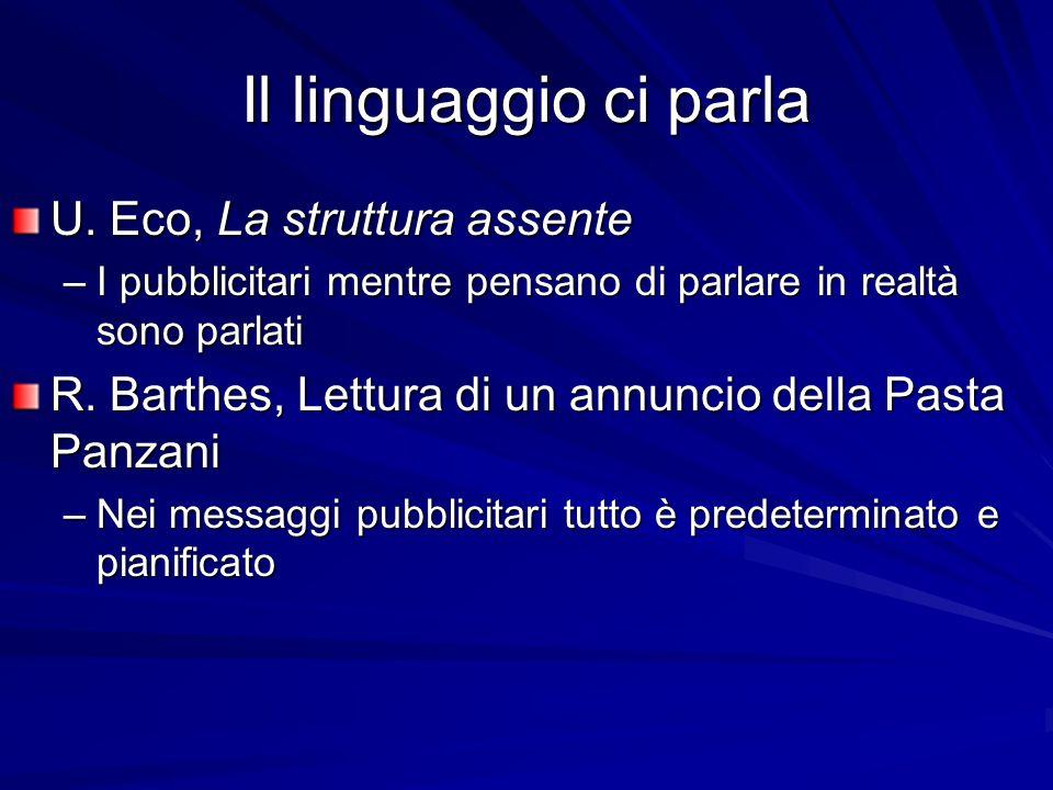Il linguaggio ci parla U. Eco, La struttura assente –I pubblicitari mentre pensano di parlare in realtà sono parlati R. Barthes, Lettura di un annunci