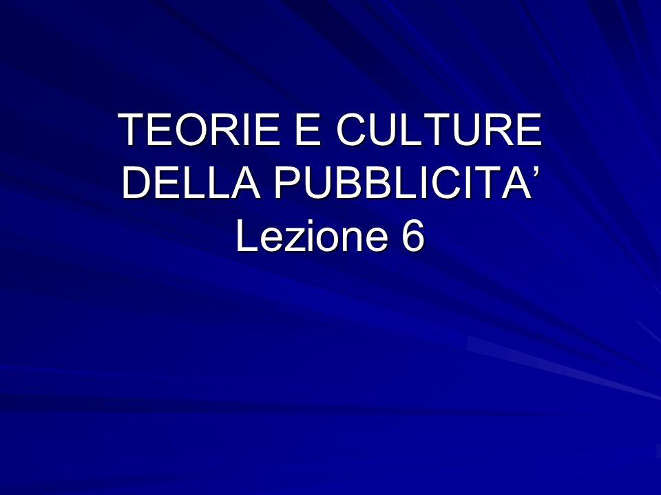 TEORIE E CULTURE DELLA PUBBLICITA Lezione 6