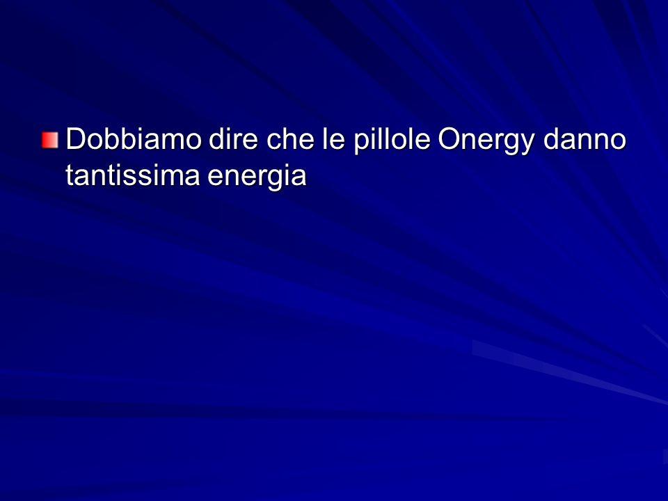 Dobbiamo dire che le pillole Onergy danno tantissima energia