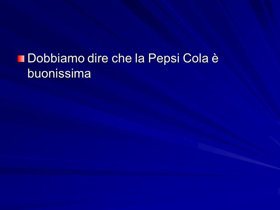 Dobbiamo dire che la Pepsi Cola è buonissima