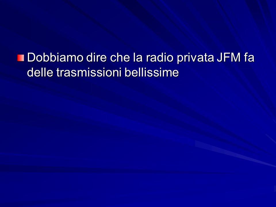 Dobbiamo dire che la radio privata JFM fa delle trasmissioni bellissime