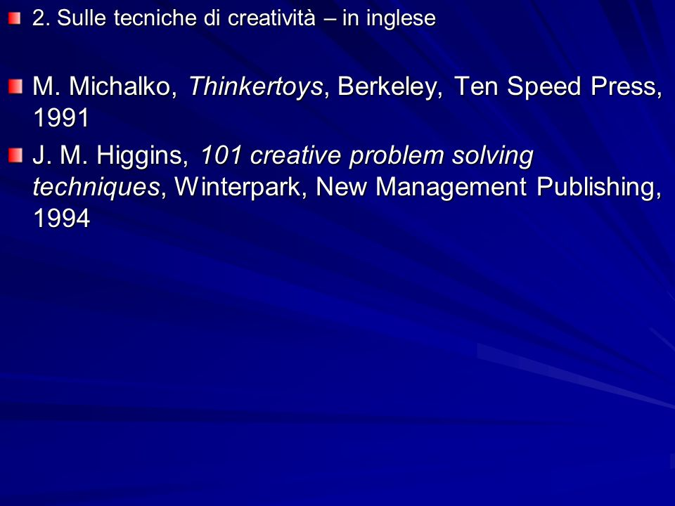 2. Sulle tecniche di creatività – in inglese M. Michalko, Thinkertoys, Berkeley, Ten Speed Press, 1991 J. M. Higgins, 101 creative problem solving tec