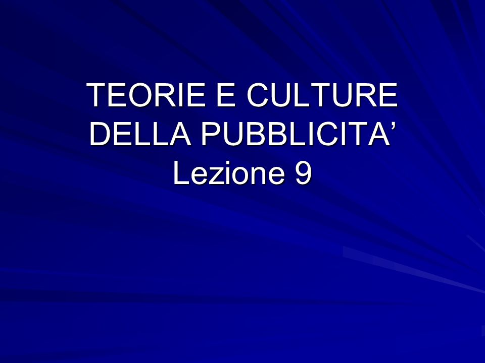 TEORIE E CULTURE DELLA PUBBLICITA Lezione 9
