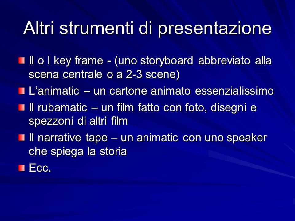 Altri strumenti di presentazione Il o I key frame - (uno storyboard abbreviato alla scena centrale o a 2-3 scene) Lanimatic – un cartone animato essenzialissimo Il rubamatic – un film fatto con foto, disegni e spezzoni di altri film Il narrative tape – un animatic con uno speaker che spiega la storia Ecc.