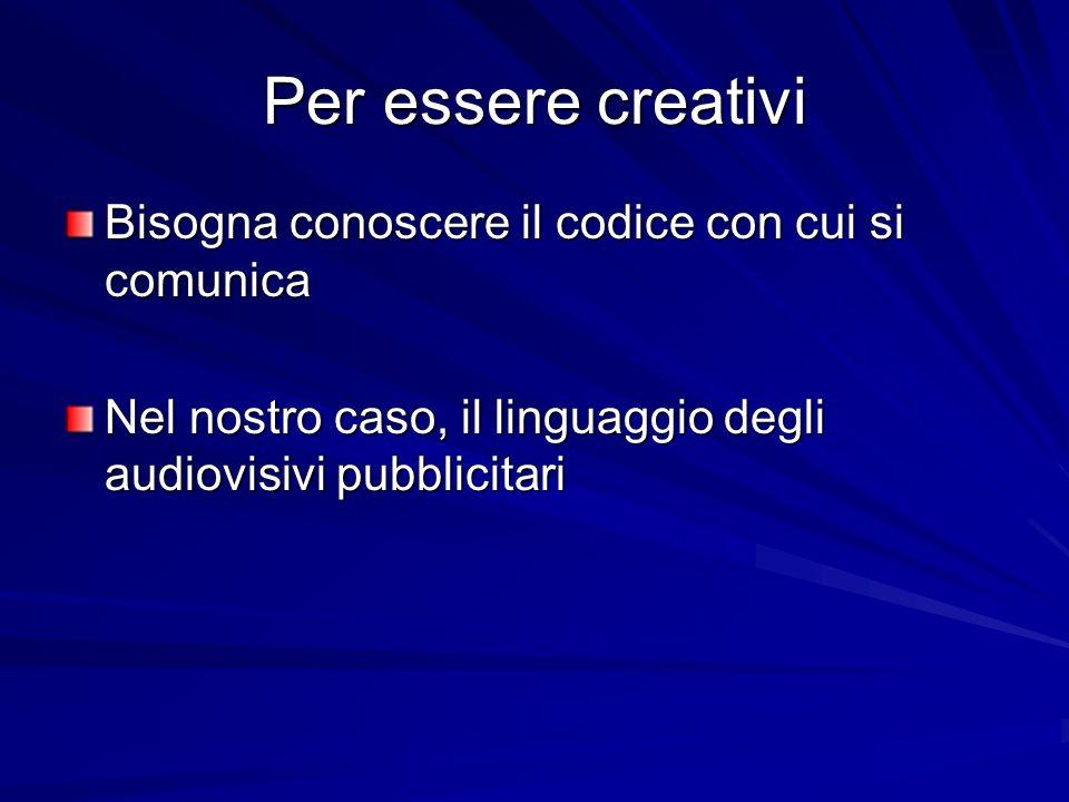 Per essere creativi Bisogna conoscere il codice con cui si comunica Nel nostro caso, il linguaggio degli audiovisivi pubblicitari