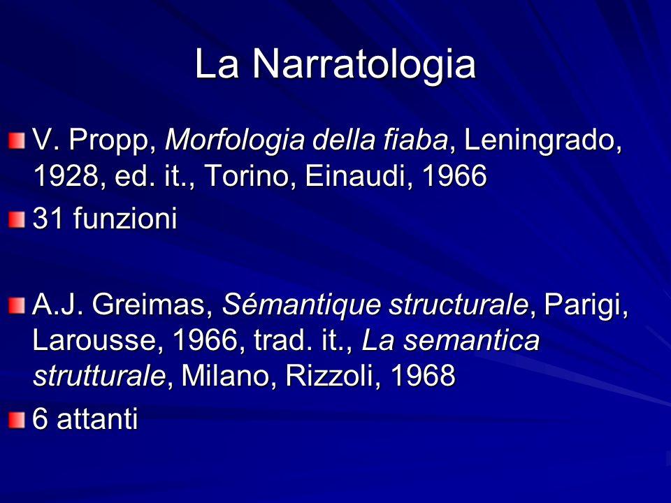 La Narratologia V. Propp, Morfologia della fiaba, Leningrado, 1928, ed. it., Torino, Einaudi, 1966 31 funzioni A.J. Greimas, Sémantique structurale, P