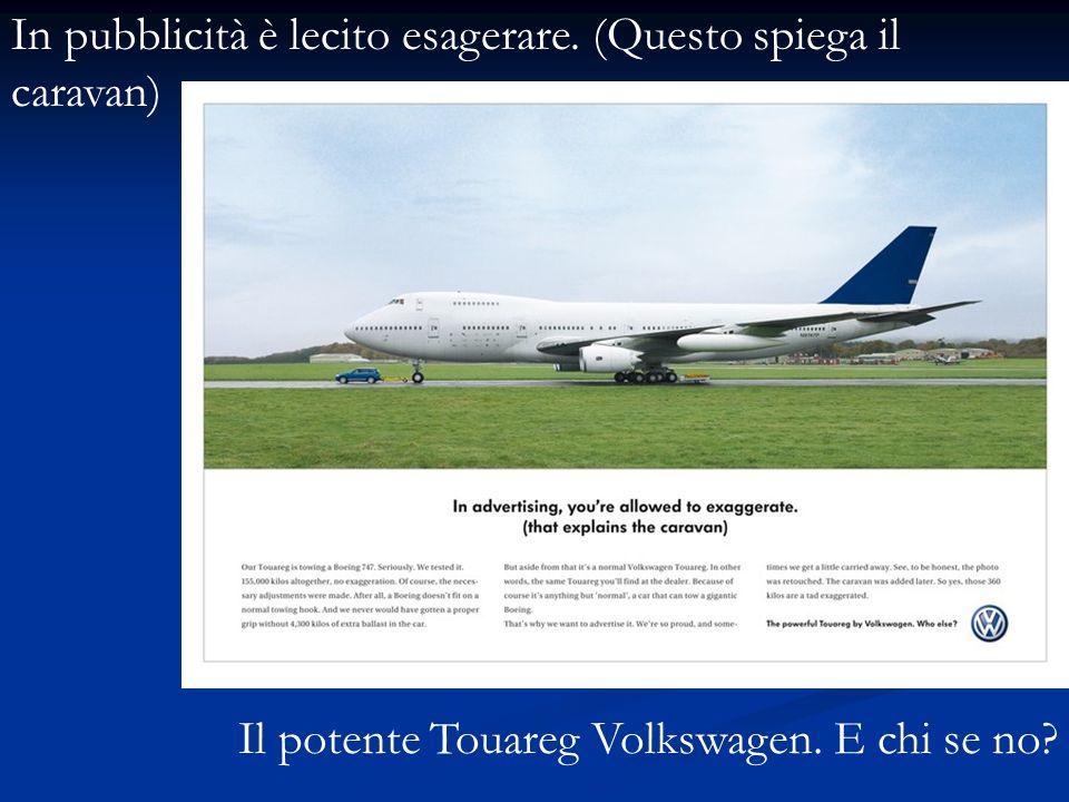In pubblicità è lecito esagerare. (Questo spiega il caravan) Il potente Touareg Volkswagen. E chi se no?