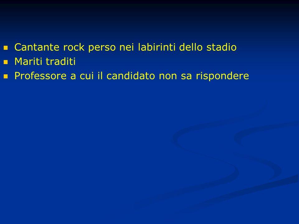 Cantante rock perso nei labirinti dello stadio Mariti traditi Professore a cui il candidato non sa rispondere