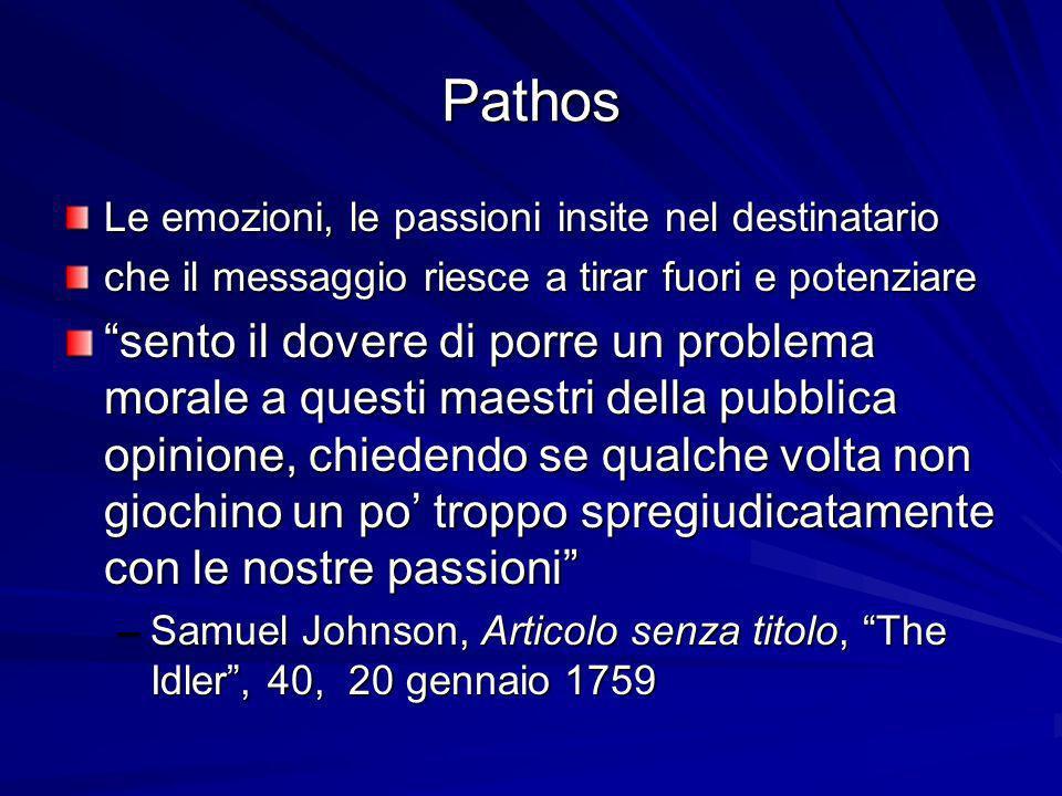 Pathos Le emozioni, le passioni insite nel destinatario che il messaggio riesce a tirar fuori e potenziare sento il dovere di porre un problema morale a questi maestri della pubblica opinione, chiedendo se qualche volta non giochino un po troppo spregiudicatamente con le nostre passioni –Samuel Johnson, Articolo senza titolo, The Idler, 40, 20 gennaio 1759