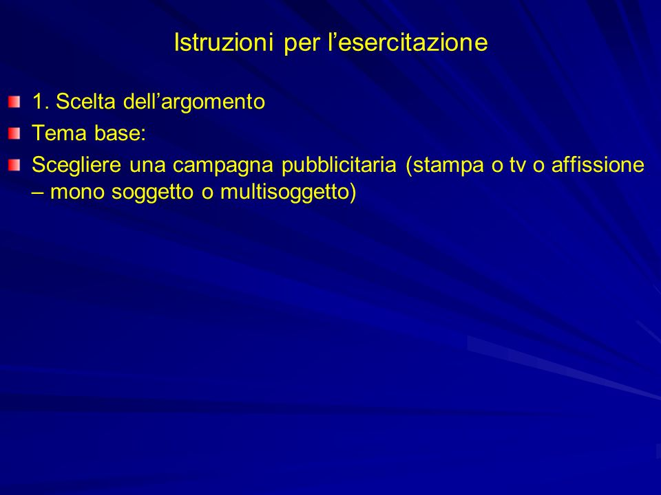 Istruzioni per lesercitazione 1. Scelta dellargomento Tema base: Scegliere una campagna pubblicitaria (stampa o tv o affissione – mono soggetto o mult
