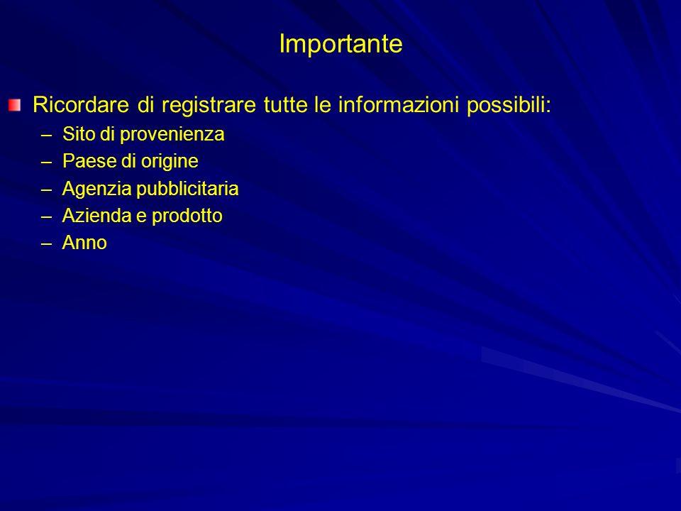 Importante Ricordare di registrare tutte le informazioni possibili: –Sito di provenienza –Paese di origine –Agenzia pubblicitaria –Azienda e prodotto