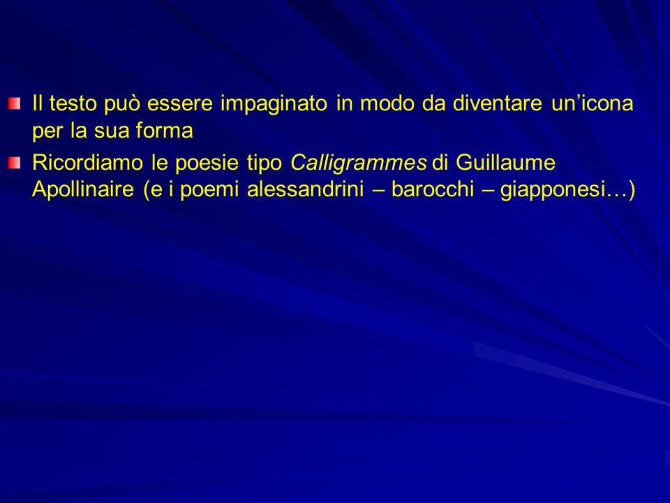Il testo può essere impaginato in modo da diventare unicona per la sua forma Ricordiamo le poesie tipo Calligrammes di Guillaume Apollinaire (e i poem
