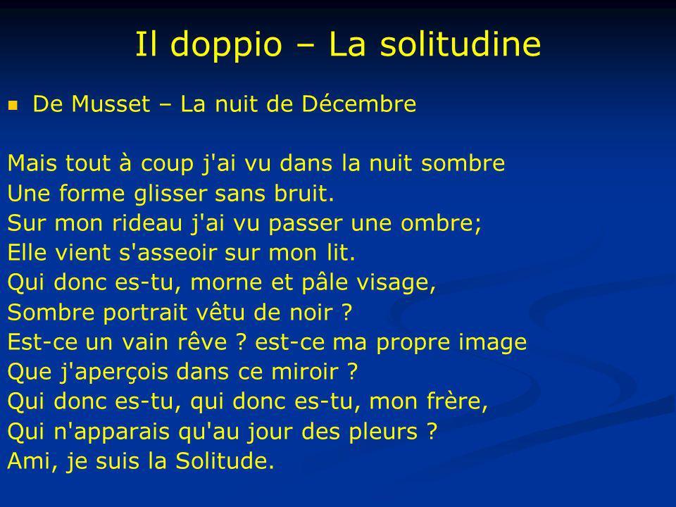 Il doppio – La solitudine De Musset – La nuit de Décembre Mais tout à coup j'ai vu dans la nuit sombre Une forme glisser sans bruit. Sur mon rideau j'