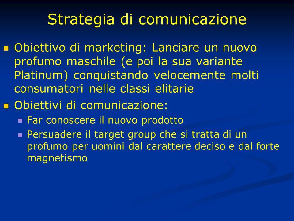 Strategia di comunicazione Obiettivo di marketing: Lanciare un nuovo profumo maschile (e poi la sua variante Platinum) conquistando velocemente molti