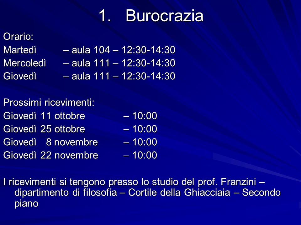 1.Burocrazia Orario: Martedì – aula 104 – 12:30-14:30 Mercoledì – aula 111 – 12:30-14:30 Giovedì – aula 111 – 12:30-14:30 Prossimi ricevimenti: Giovedì 11 ottobre – 10:00 Giovedì 25 ottobre – 10:00 Giovedì 8 novembre – 10:00 Giovedì 22 novembre – 10:00 I ricevimenti si tengono presso lo studio del prof.