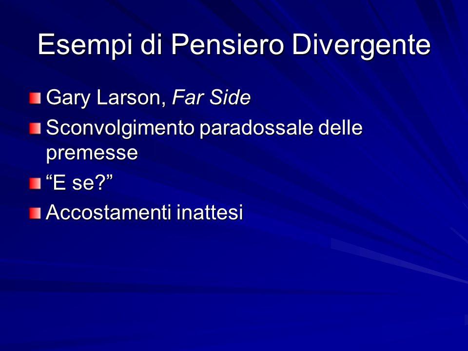 Esempi di Pensiero Divergente Gary Larson, Far Side Sconvolgimento paradossale delle premesse E se? Accostamenti inattesi
