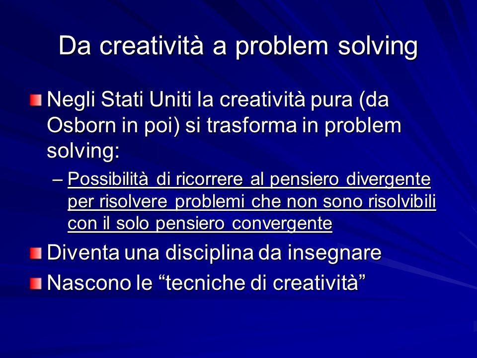 Da creatività a problem solving Negli Stati Uniti la creatività pura (da Osborn in poi) si trasforma in problem solving: –Possibilità di ricorrere al